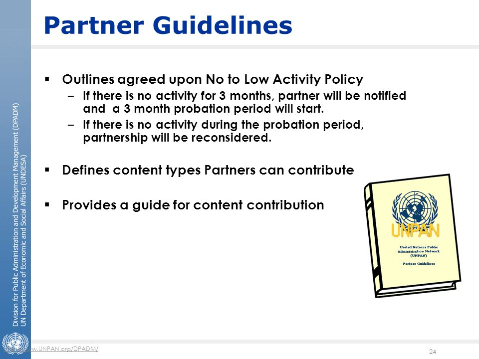 http://www.UNPAN.org/DPADM/ 24 Partner Guidelines  Outlines agreed upon No to Low Activity Policy – If there is no activity for 3 months, partner will be notified and a 3 month probation period will start.
