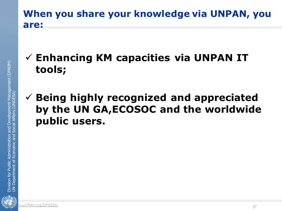 http://www.UNPAN.org/DPADM/ 27 Enhancing KM capacities via UNPAN IT tools; Being highly recognized and appreciated by the UN GA,ECOSOC and the worldwide public users.