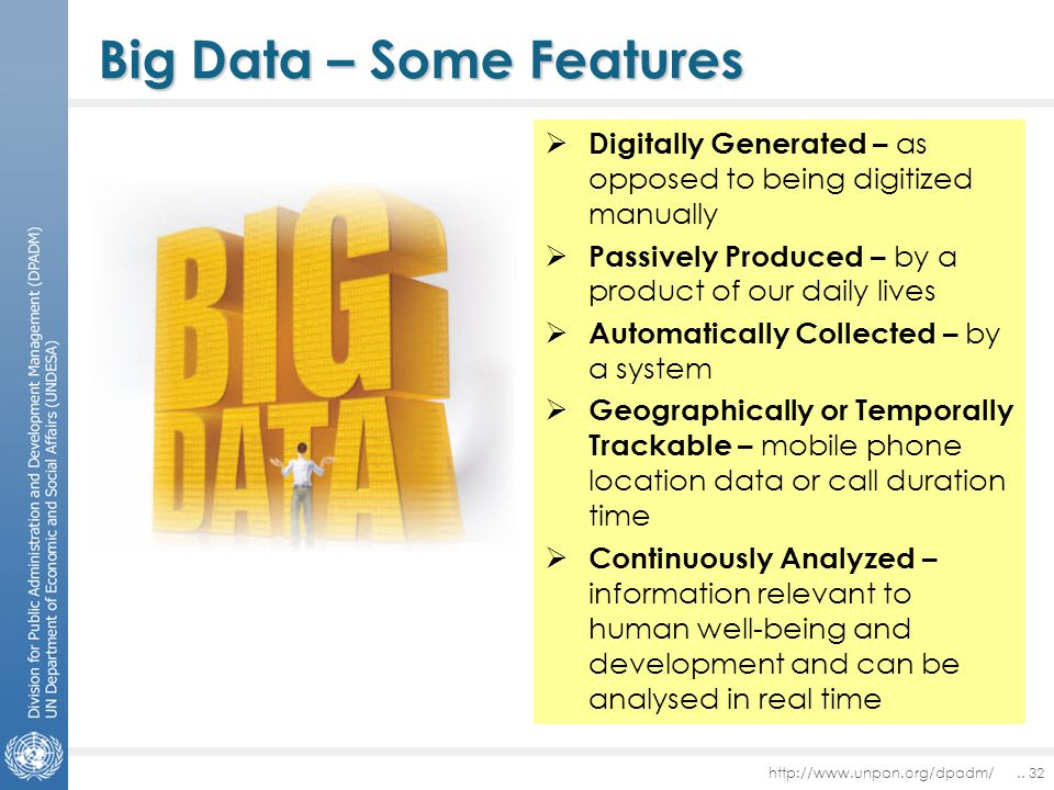 Big Data – Some Features  Digitally Generated – as opposed to being digitized manually  Passively Produced – by a product of our daily lives  Automatically Collected – by a system  Geographically or Temporally Trackable – mobile phone location data or call duration time  Continuously Analyzed – information relevant to human well-being and development and can be analysed in real time http://www.unpan.org/dpadm/..