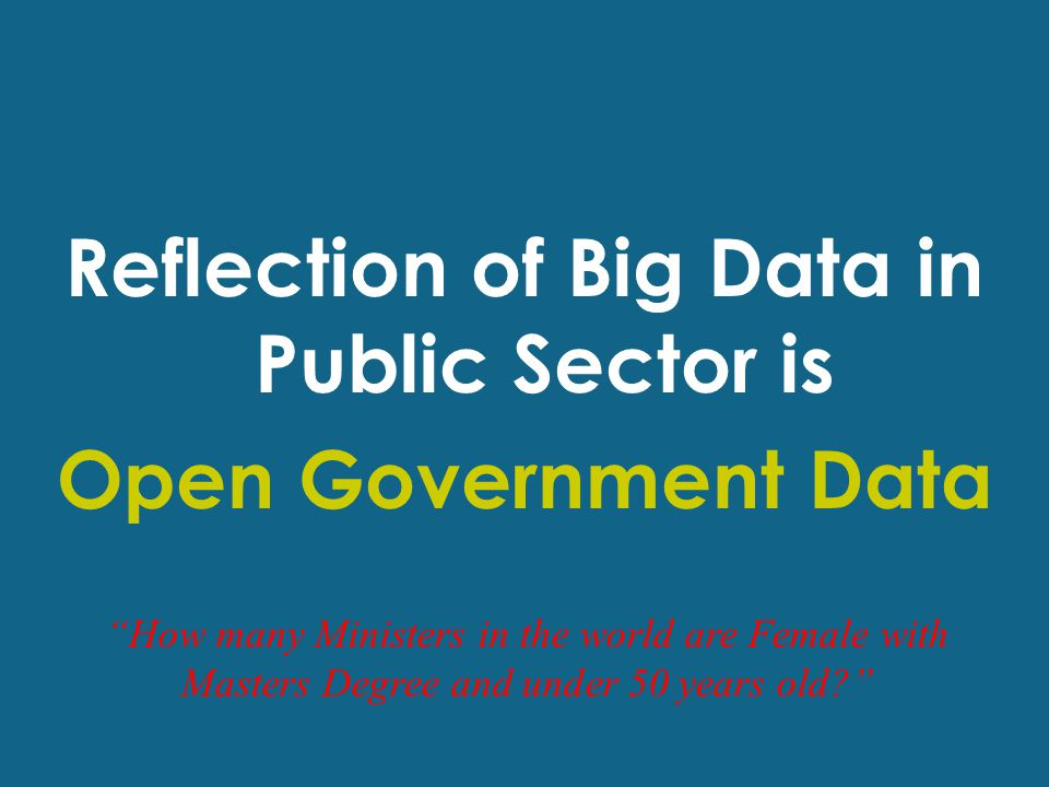 Reflection of Big Data in Public Sector is Open Government Data How many Ministers in the world are Female with Masters Degree and under 50 years old