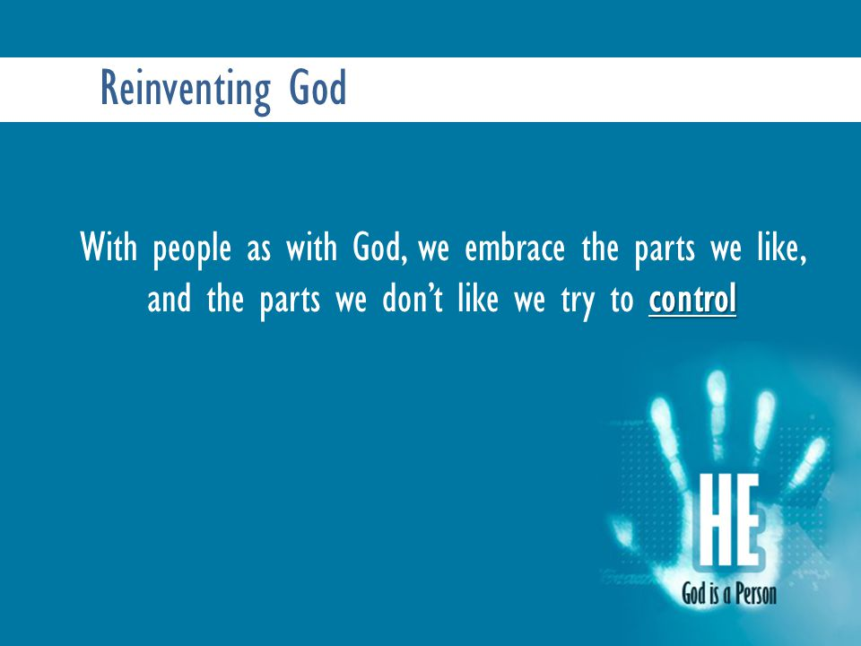 Reinventing God control With people as with God, we embrace the parts we like, and the parts we don't like we try to control