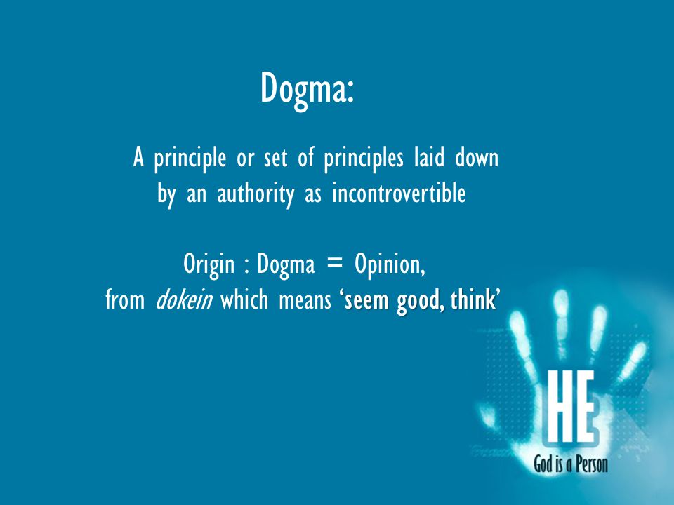 Dogma: A principle or set of principles laid down by an authority as incontrovertible Origin : Dogma = Opinion, 'seem good, think from dokein which means 'seem good, think'