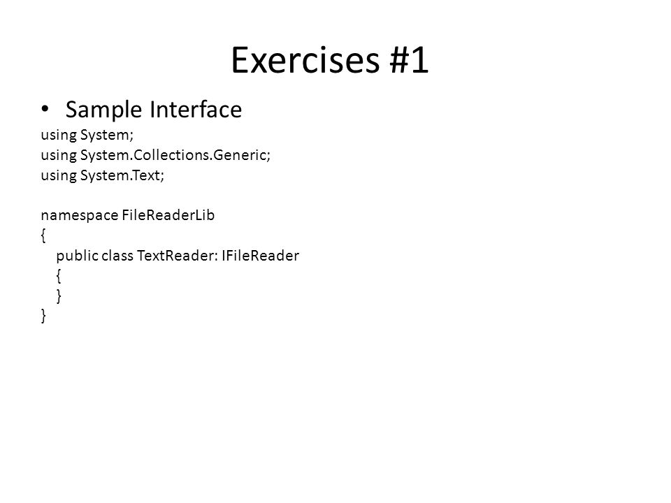 Exercises #1 Sample Interface using System; using System.Collections.Generic; using System.Text; namespace FileReaderLib { public class TextReader: IFileReader { }