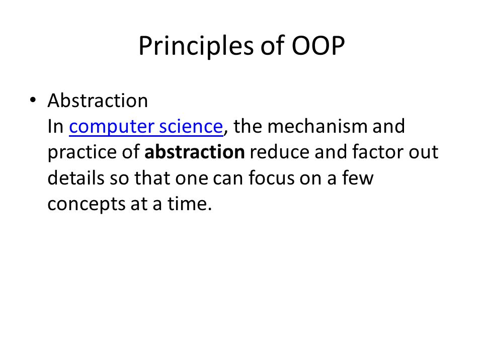 Principles of OOP Abstraction In computer science, the mechanism and practice of abstraction reduce and factor out details so that one can focus on a few concepts at a time.computer science