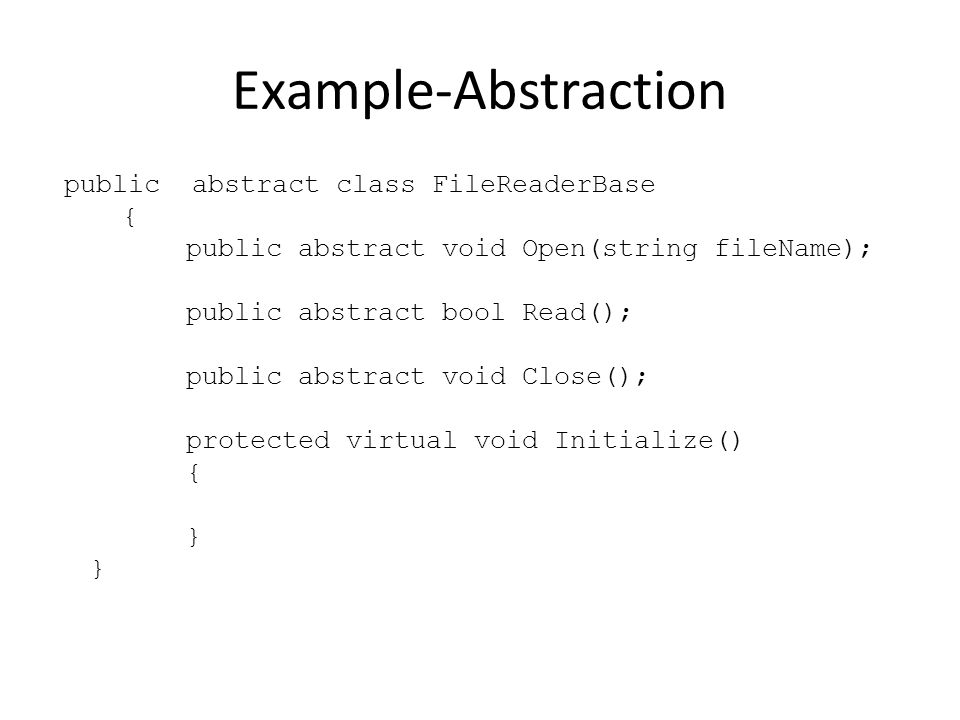 Example-Abstraction public abstract class FileReaderBase { public abstract void Open(string fileName); public abstract bool Read(); public abstract vo