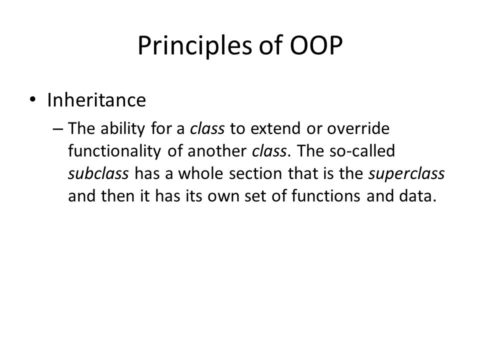 Principles of OOP Inheritance – The ability for a class to extend or override functionality of another class. The so-called subclass has a whole secti