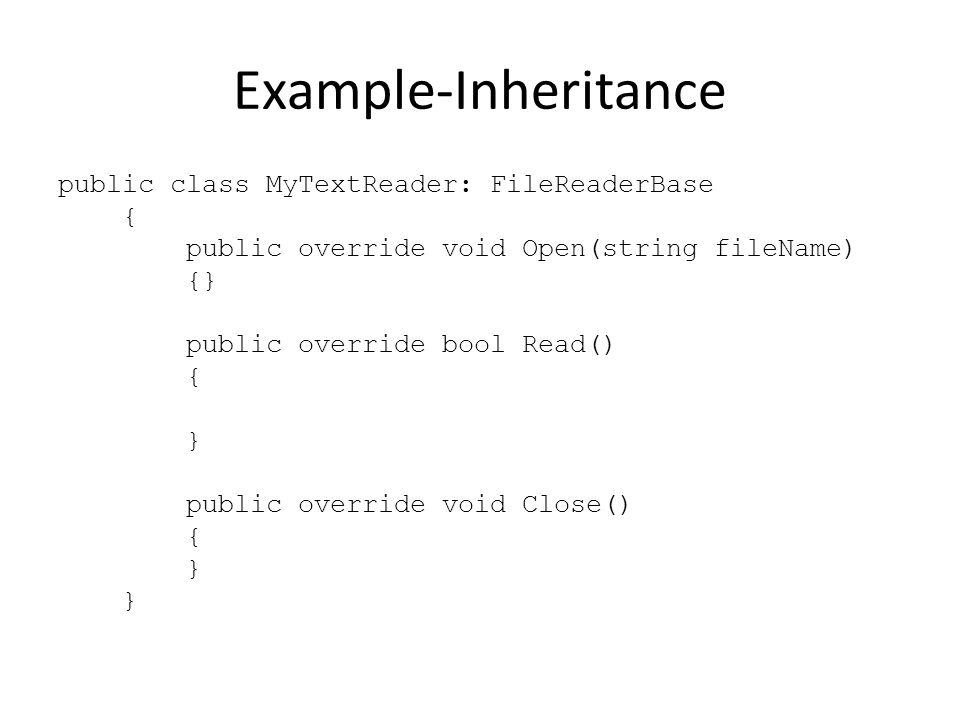 Example-Inheritance public class MyTextReader: FileReaderBase { public override void Open(string fileName) {} public override bool Read() { } public override void Close() { }