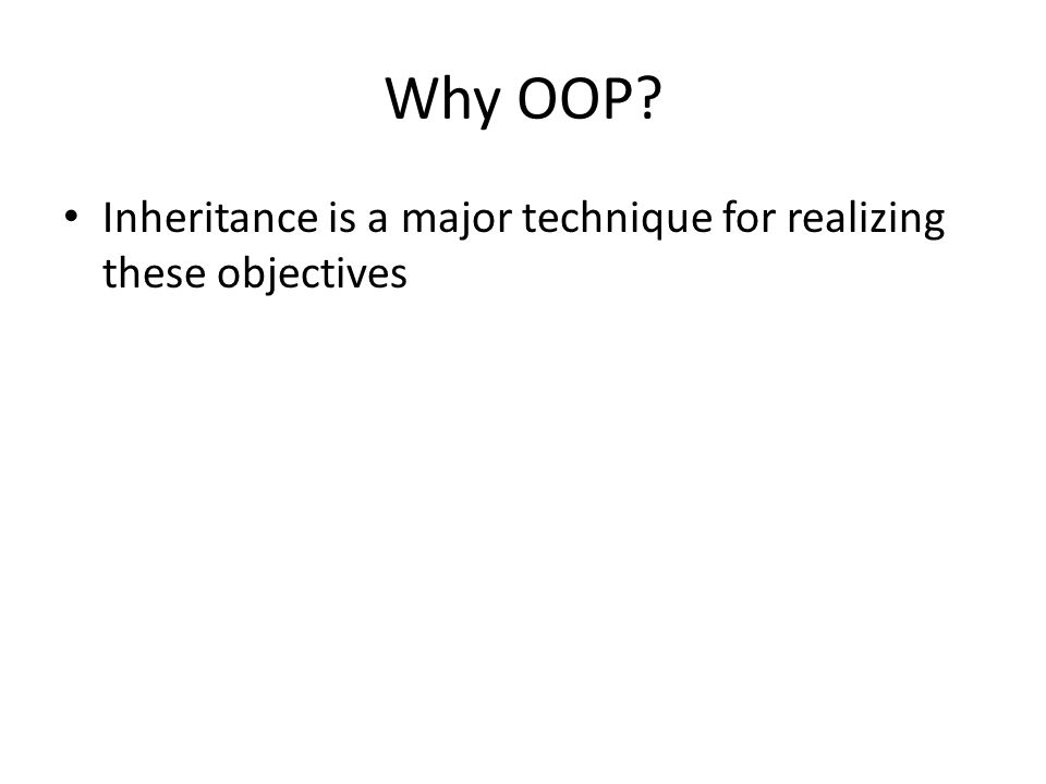 Why OOP? Inheritance is a major technique for realizing these objectives