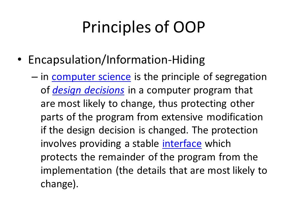 Principles of OOP Encapsulation/Information-Hiding – in computer science is the principle of segregation of design decisions in a computer program tha