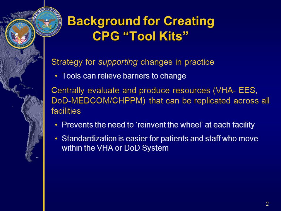 2 Strategy for supporting changes in practice Tools can relieve barriers to change Centrally evaluate and produce resources (VHA- EES, DoD-MEDCOM/CHPPM) that can be replicated across all facilities Prevents the need to 'reinvent the wheel' at each facility Standardization is easier for patients and staff who move within the VHA or DoD System Background for Creating CPG Tool Kits