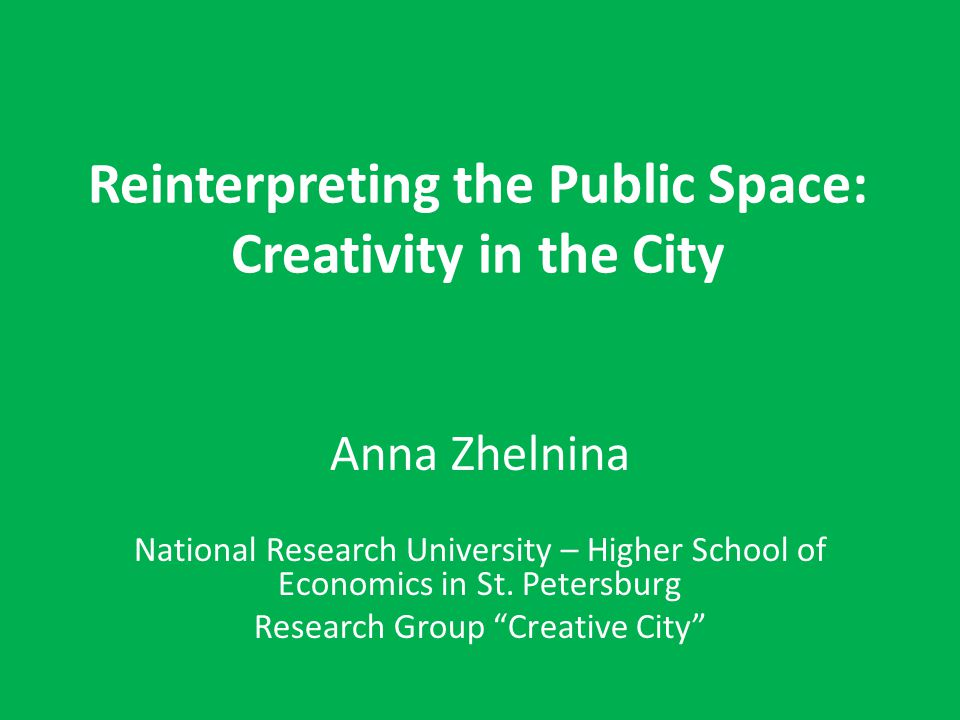 Reinterpreting the Public Space: Creativity in the City Anna Zhelnina National Research University – Higher School of Economics in St. Petersburg Rese