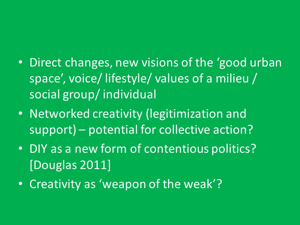 Direct changes, new visions of the 'good urban space', voice/ lifestyle/ values of a milieu / social group/ individual Networked creativity (legitimization and support) – potential for collective action.