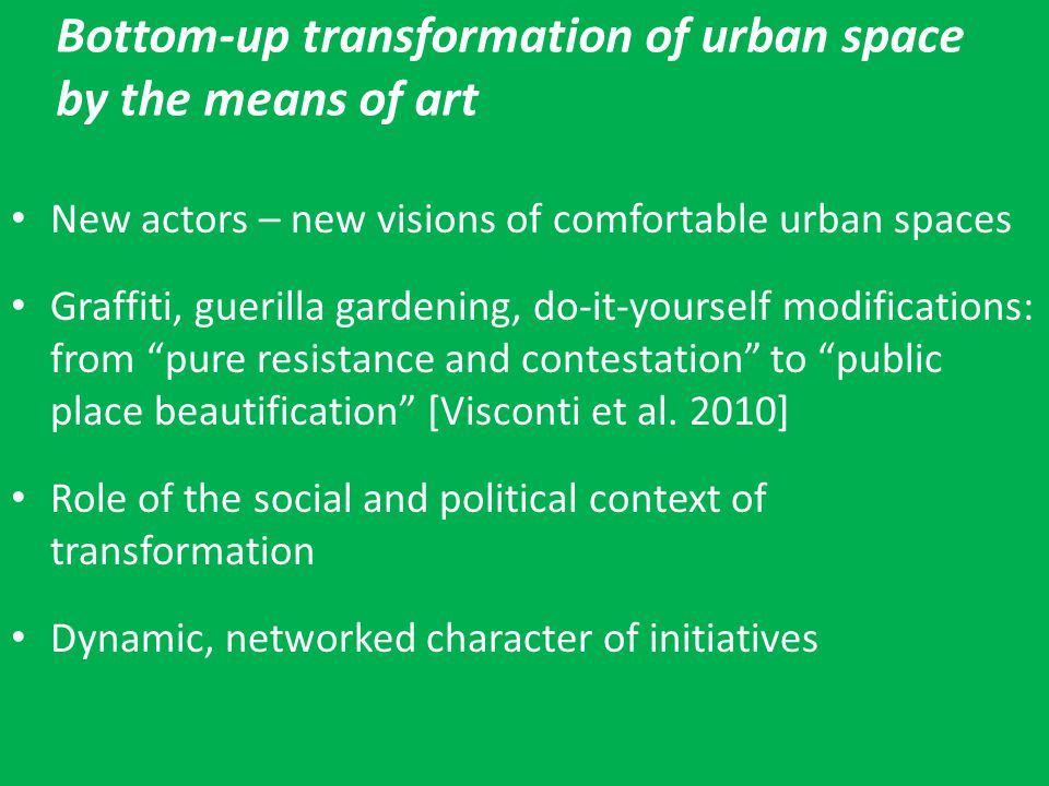Bottom-up transformation of urban space by the means of art New actors – new visions of comfortable urban spaces Graffiti, guerilla gardening, do-it-y