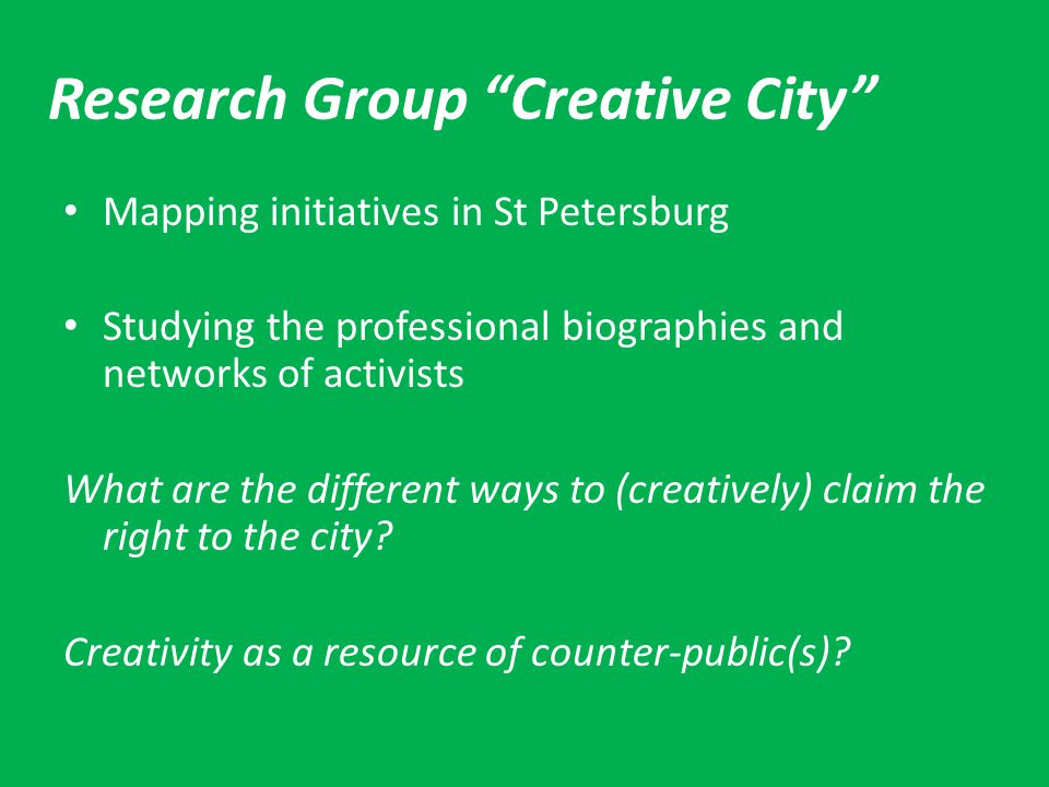 Research Group Creative City Mapping initiatives in St Petersburg Studying the professional biographies and networks of activists What are the different ways to (creatively) claim the right to the city.