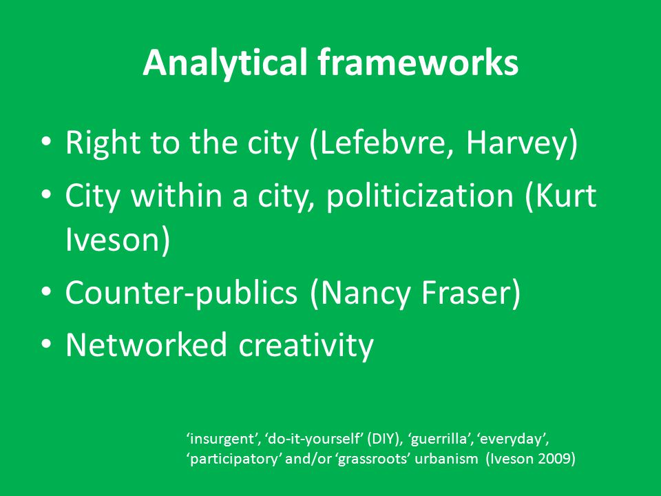 Analytical frameworks Right to the city (Lefebvre, Harvey) City within a city, politicization (Kurt Iveson) Counter-publics (Nancy Fraser) Networked creativity 'insurgent', 'do-it-yourself' (DIY), 'guerrilla', 'everyday', 'participatory' and/or 'grassroots' urbanism (Iveson 2009)