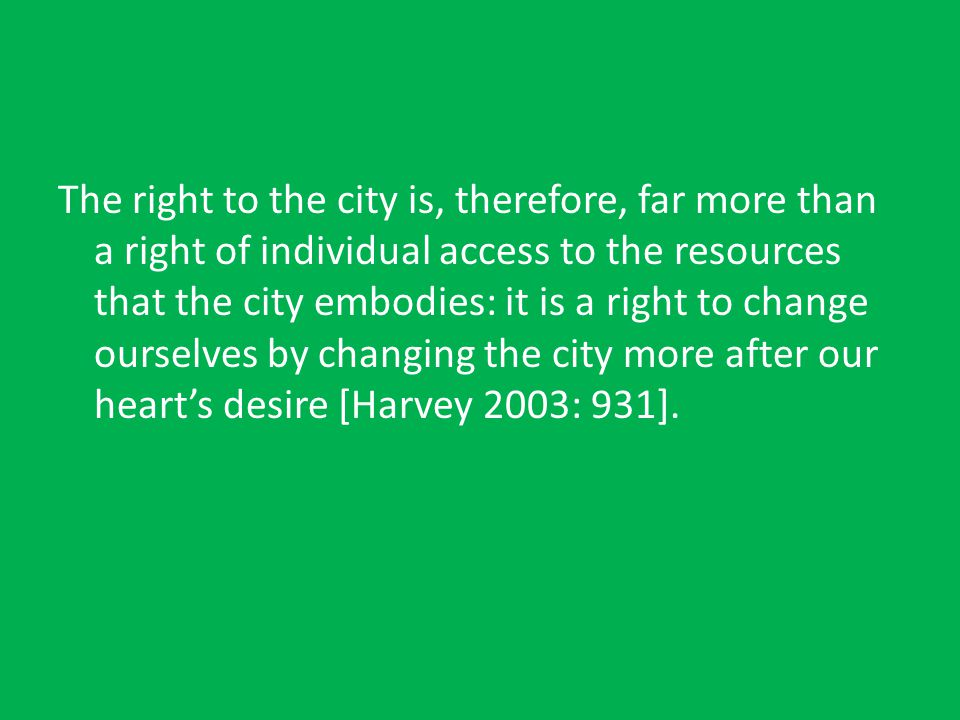 The right to the city is, therefore, far more than a right of individual access to the resources that the city embodies: it is a right to change ourselves by changing the city more after our heart's desire [Harvey 2003: 931].