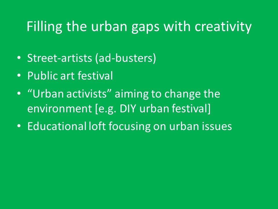 Filling the urban gaps with creativity Street-artists (ad-busters) Public art festival Urban activists aiming to change the environment [e.g.
