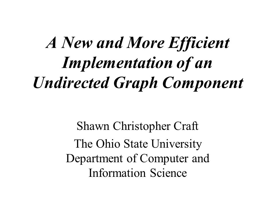 A New and More Efficient Implementation of an Undirected Graph Component Shawn Christopher Craft The Ohio State University Department of Computer and