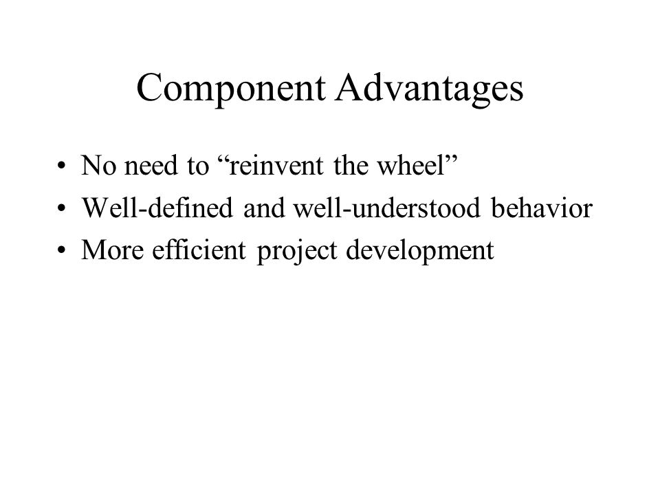 """Component Advantages No need to """"reinvent the wheel"""" Well-defined and well-understood behavior More efficient project development"""