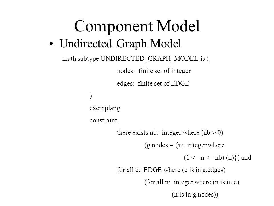 Component Model Undirected Graph Model math subtype UNDIRECTED_GRAPH_MODEL is ( nodes: finite set of integer edges: finite set of EDGE ) exemplar g constraint there exists nb: integer where (nb > 0) (g.nodes = {n: integer where (1 <= n <= nb) (n)}) and for all e: EDGE where (e is in g.edges) (for all n: integer where (n is in e) (n is in g.nodes))