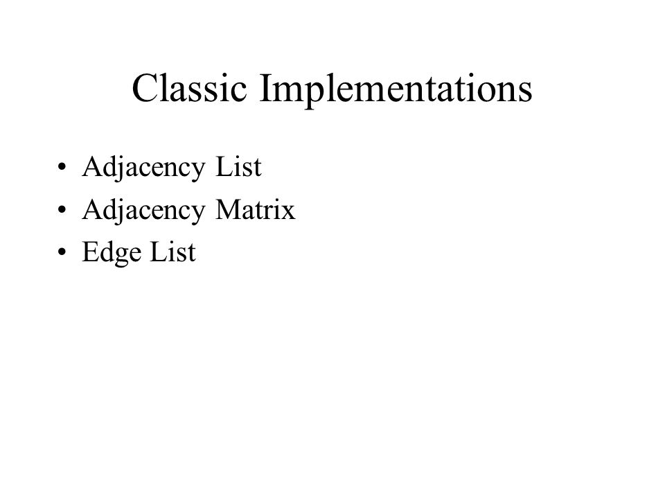 Classic Implementations Adjacency List Adjacency Matrix Edge List