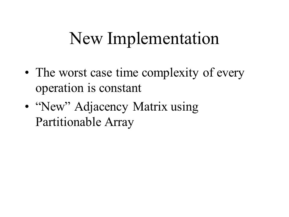 New Implementation The worst case time complexity of every operation is constant New Adjacency Matrix using Partitionable Array