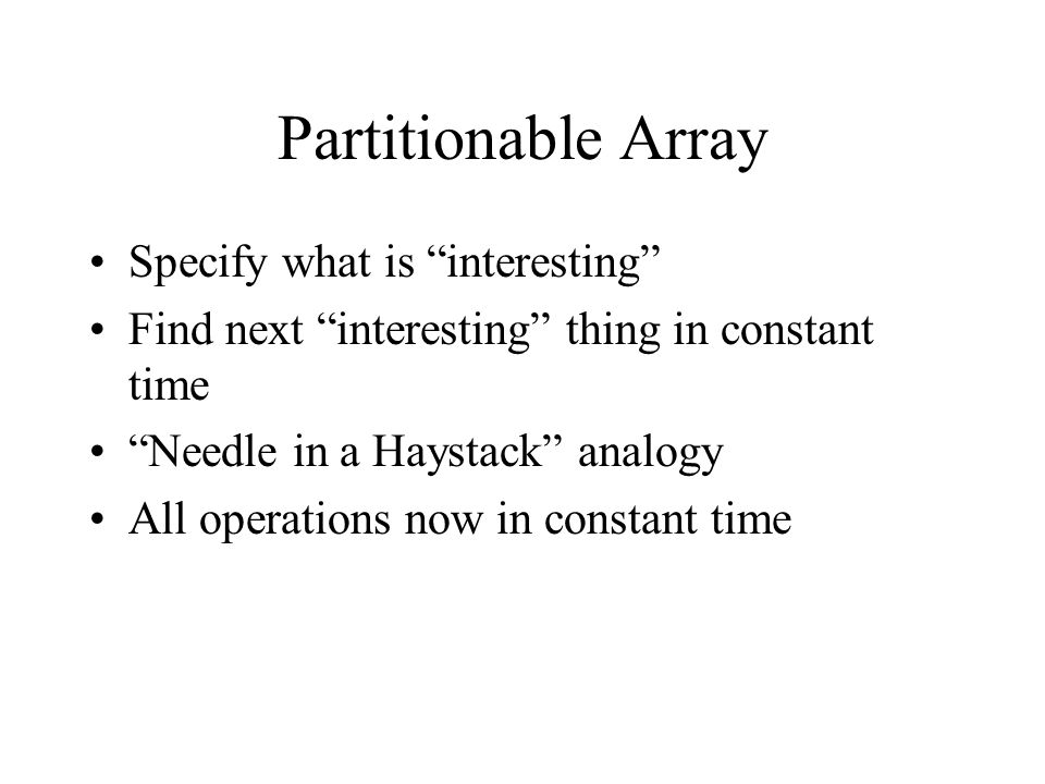 Partitionable Array Specify what is interesting Find next interesting thing in constant time Needle in a Haystack analogy All operations now in constant time