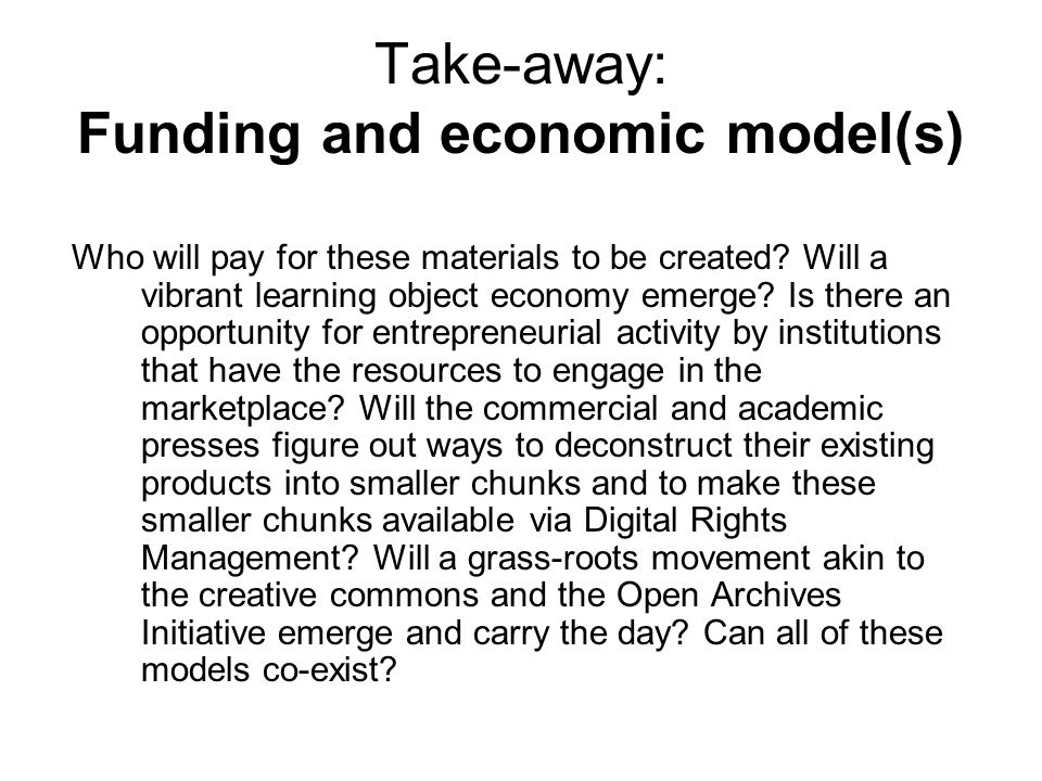 Take-away: Funding and economic model(s) Who will pay for these materials to be created.