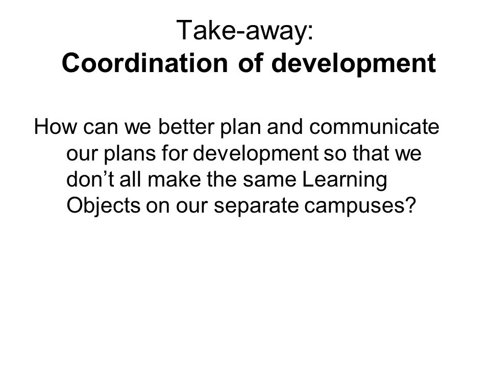 Take-away: Coordination of development How can we better plan and communicate our plans for development so that we don't all make the same Learning Objects on our separate campuses