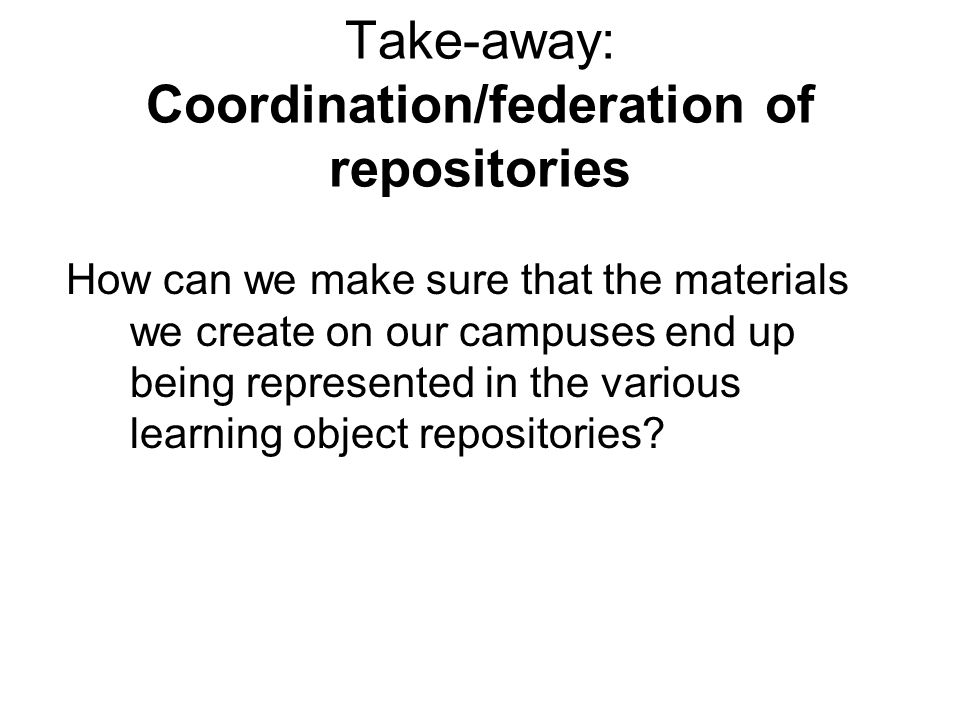 Take-away: Coordination/federation of repositories How can we make sure that the materials we create on our campuses end up being represented in the various learning object repositories