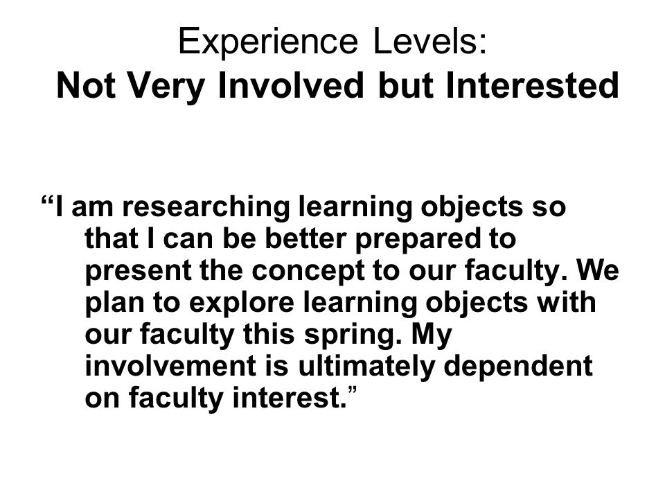 Experience Levels: Not Very Involved but Interested I am researching learning objects so that I can be better prepared to present the concept to our faculty.