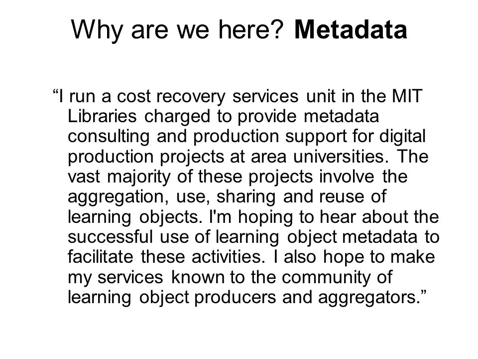 """Why are we here? Metadata """"I run a cost recovery services unit in the MIT Libraries charged to provide metadata consulting and production support for"""