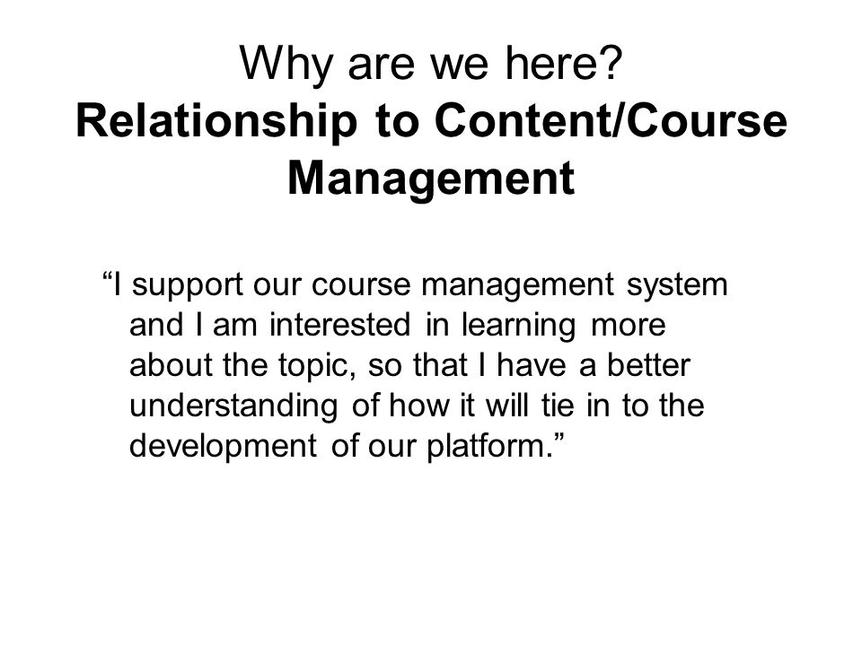 """Why are we here? Relationship to Content/Course Management """"I support our course management system and I am interested in learning more about the topi"""