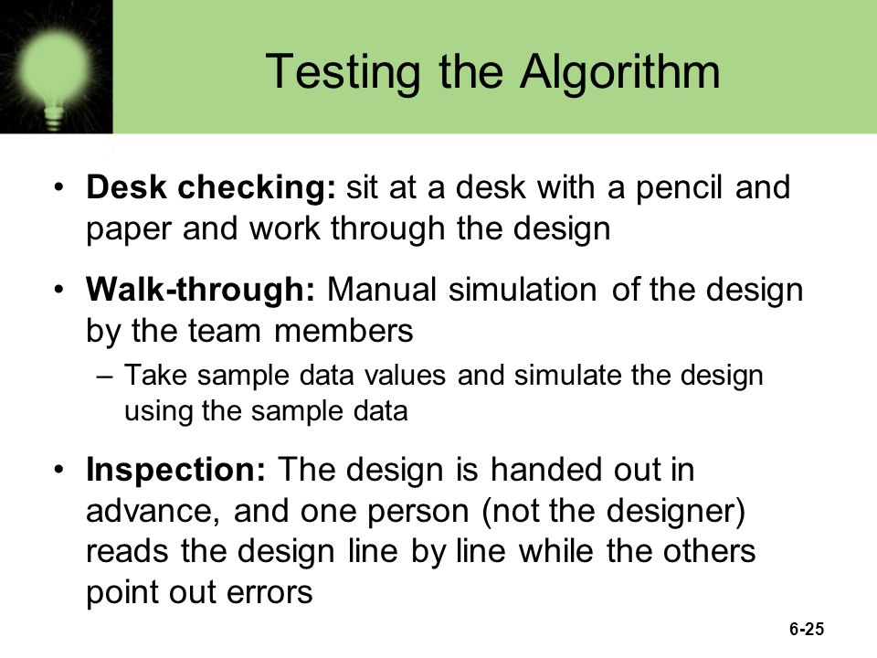 6-25 Testing the Algorithm Desk checking: sit at a desk with a pencil and paper and work through the design Walk-through: Manual simulation of the des