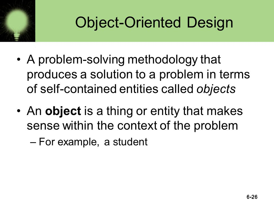 6-26 Object-Oriented Design A problem-solving methodology that produces a solution to a problem in terms of self-contained entities called objects An