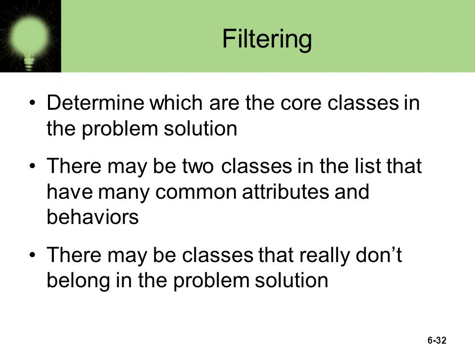 6-32 Filtering Determine which are the core classes in the problem solution There may be two classes in the list that have many common attributes and