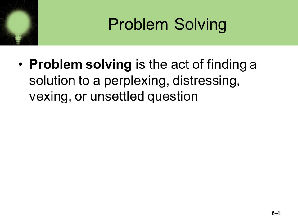 6-4 Problem Solving Problem solving is the act of finding a solution to a perplexing, distressing, vexing, or unsettled question