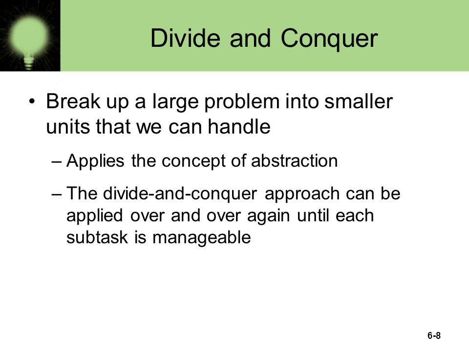 6-8 Divide and Conquer Break up a large problem into smaller units that we can handle –Applies the concept of abstraction –The divide-and-conquer appr