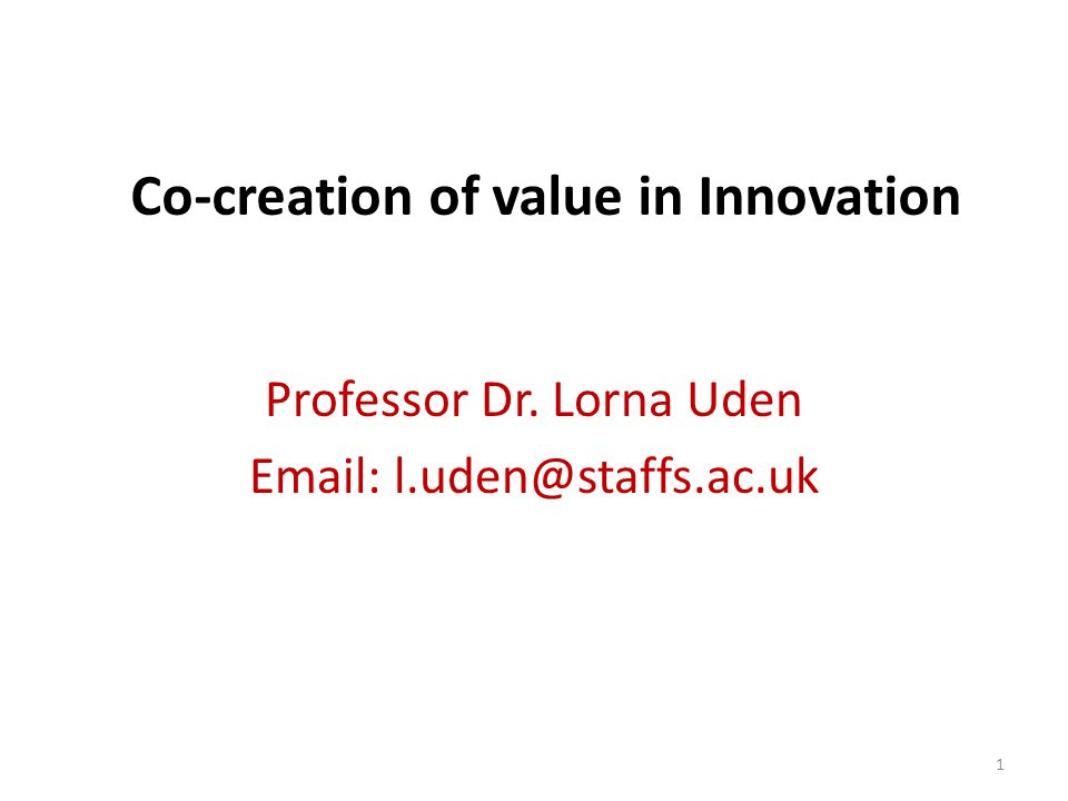 Co-creation of value in Innovation Professor Dr. Lorna Uden Email: l.uden@staffs.ac.uk 1