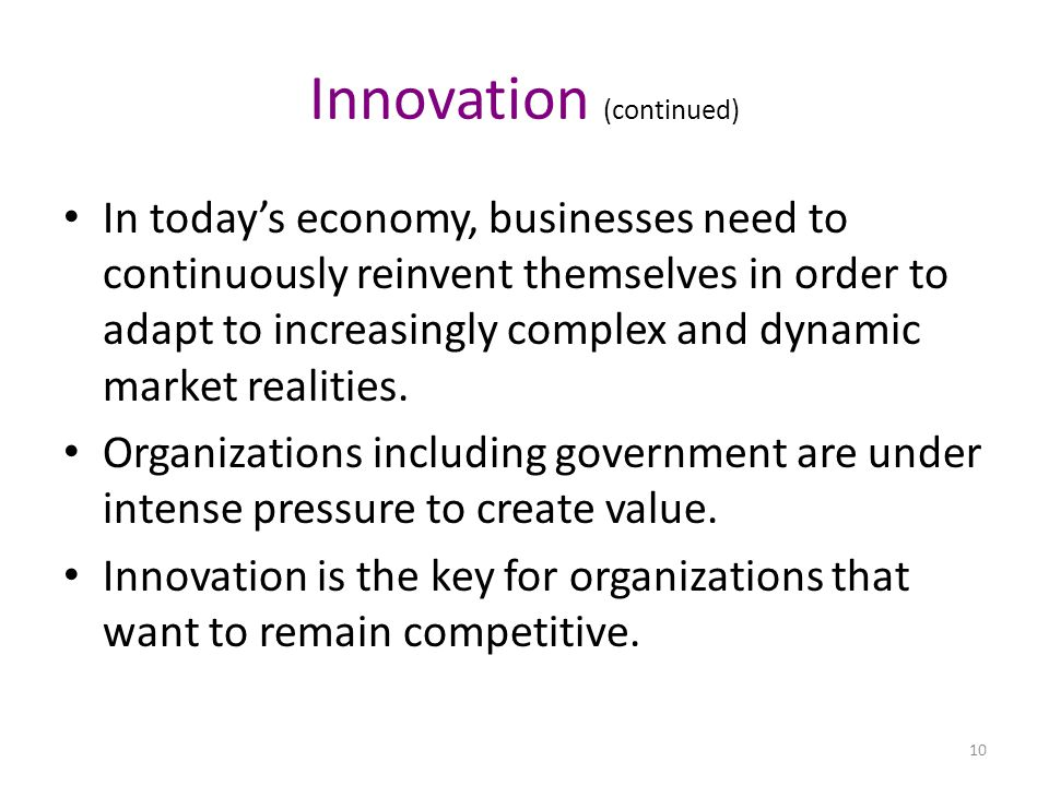 Innovation (continued) In today's economy, businesses need to continuously reinvent themselves in order to adapt to increasingly complex and dynamic market realities.