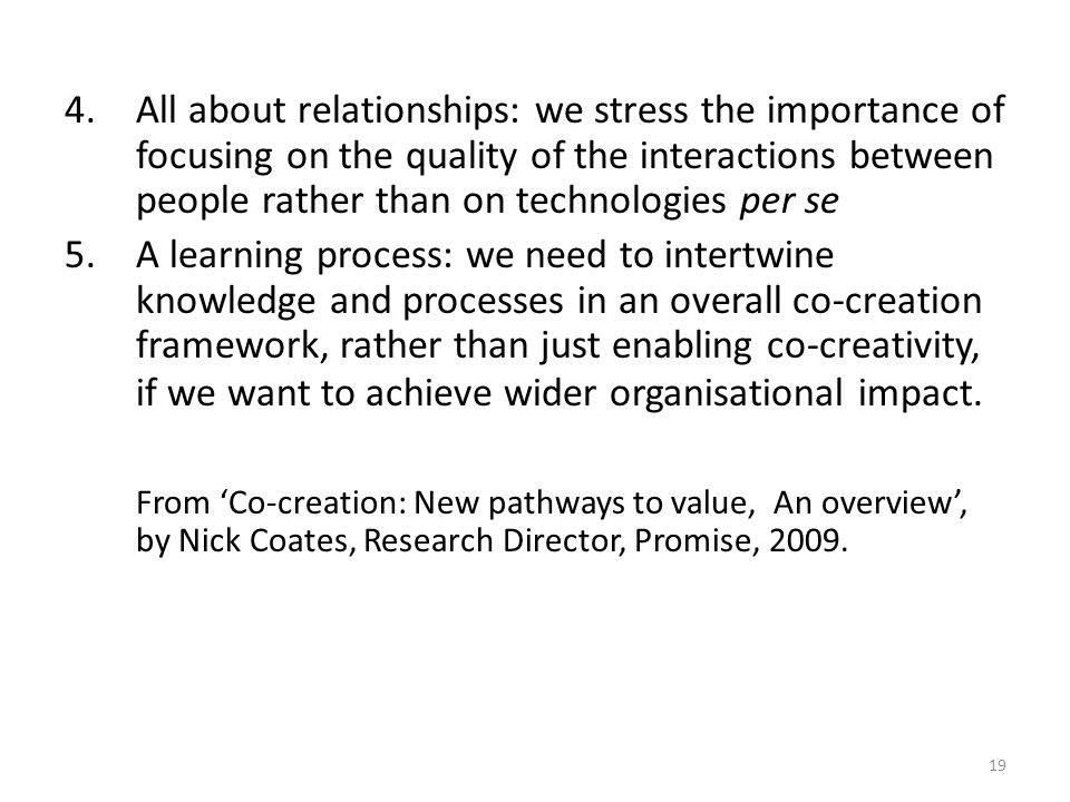 4.All about relationships: we stress the importance of focusing on the quality of the interactions between people rather than on technologies per se 5.A learning process: we need to intertwine knowledge and processes in an overall co-creation framework, rather than just enabling co-creativity, if we want to achieve wider organisational impact.