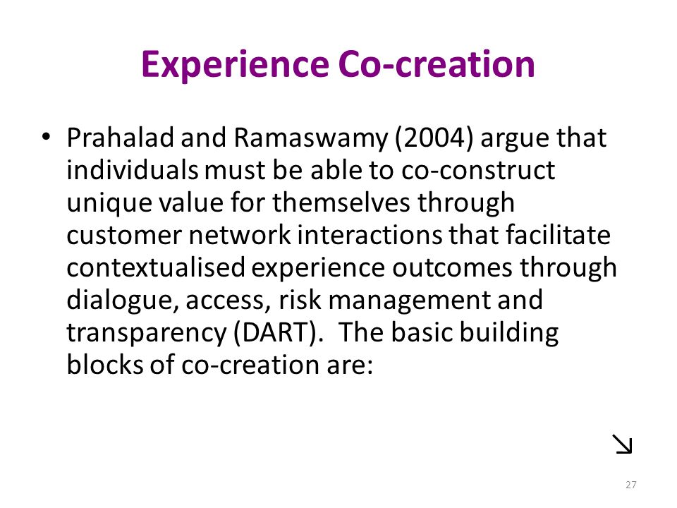 Experience Co-creation Prahalad and Ramaswamy (2004) argue that individuals must be able to co-construct unique value for themselves through customer network interactions that facilitate contextualised experience outcomes through dialogue, access, risk management and transparency (DART).