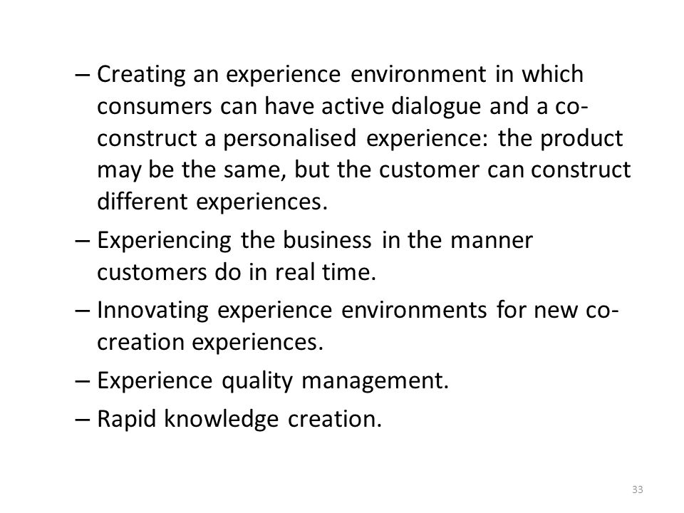 – Creating an experience environment in which consumers can have active dialogue and a co- construct a personalised experience: the product may be the same, but the customer can construct different experiences.