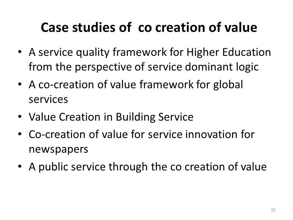 Case studies of co creation of value A service quality framework for Higher Education from the perspective of service dominant logic A co-creation of value framework for global services Value Creation in Building Service Co-creation of value for service innovation for newspapers A public service through the co creation of value 35