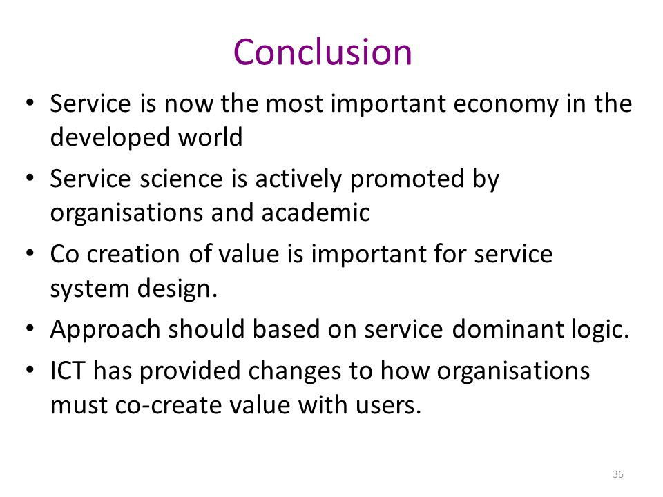 Conclusion Service is now the most important economy in the developed world Service science is actively promoted by organisations and academic Co creation of value is important for service system design.