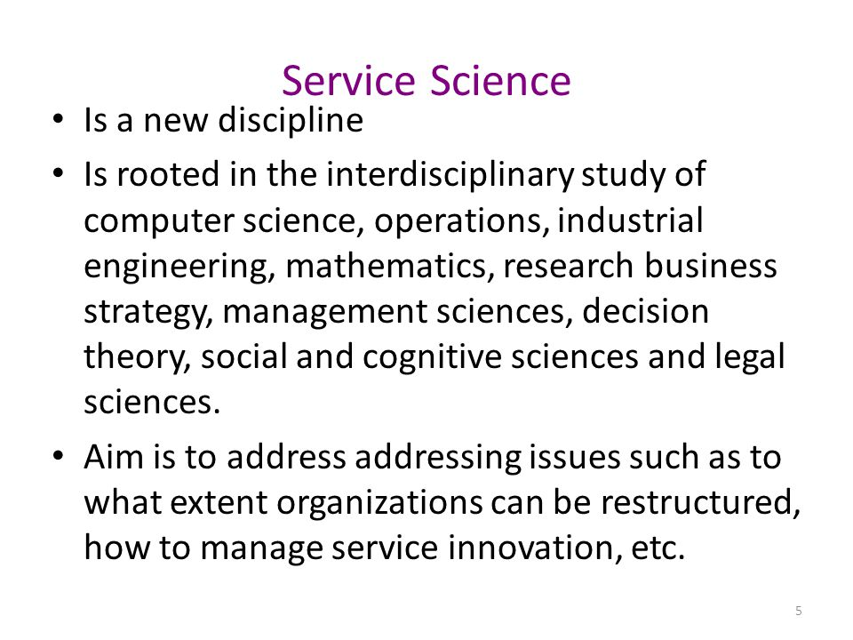 Service Science Is a new discipline Is rooted in the interdisciplinary study of computer science, operations, industrial engineering, mathematics, research business strategy, management sciences, decision theory, social and cognitive sciences and legal sciences.