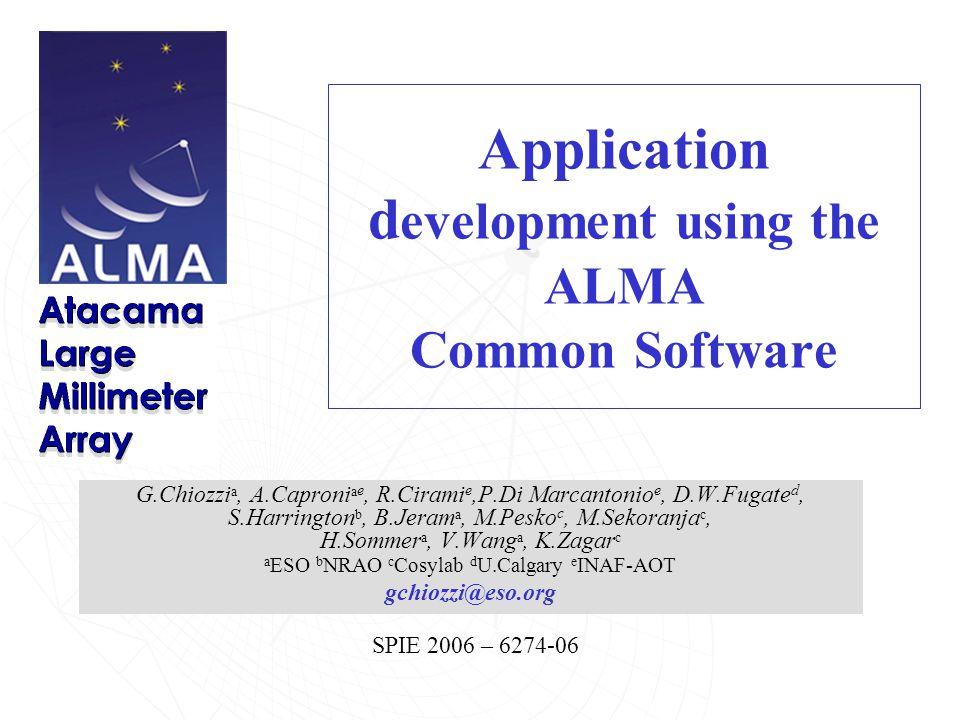 SPIE 2006 – 6274-06 Application d evelopment using the ALMA Common Software G.Chiozzi a, A.Caproni a e, R.Cirami e,P.Di Marcantonio e, D.W.Fugate d, S.Harrington b, B.Jeram a, M.Pesko c, M.Sekoranja c, H.Sommer a, V.Wang a, K.Zagar c a ESO b NRAO c Cosylab d U.Calgary e INAF-AOT gchiozzi@eso.org