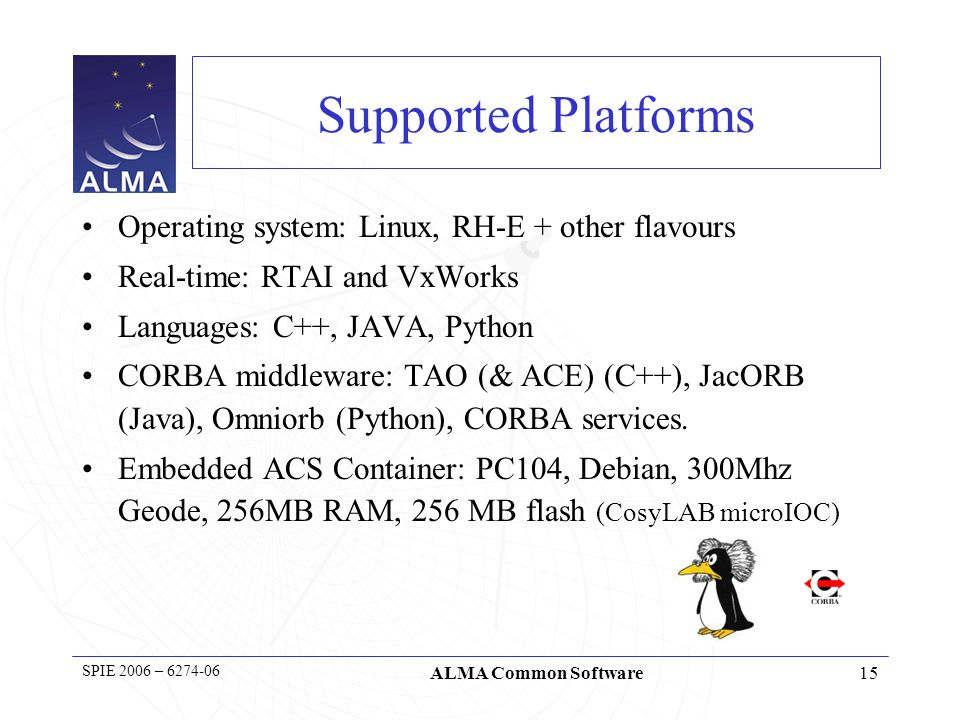 15 SPIE 2006 – 6274-06 ALMA Common Software Supported Platforms Operating system: Linux, RH-E + other flavours Real-time: RTAI and VxWorks Languages: C++, JAVA, Python CORBA middleware: TAO (& ACE) (C++), JacORB (Java), Omniorb (Python), CORBA services.
