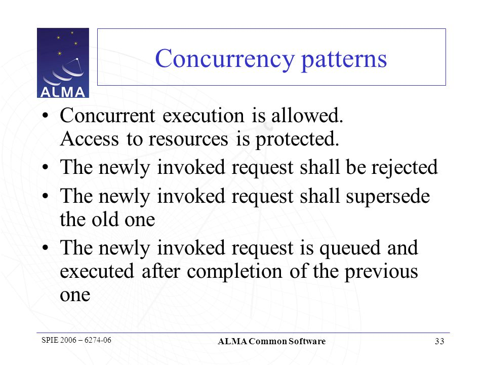 33 SPIE 2006 – 6274-06 ALMA Common Software Concurrency patterns Concurrent execution is allowed.