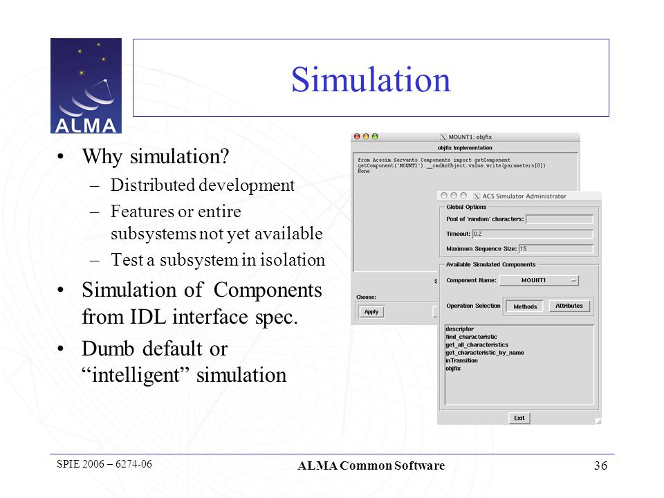 36 SPIE 2006 – 6274-06 ALMA Common Software Simulation Why simulation.